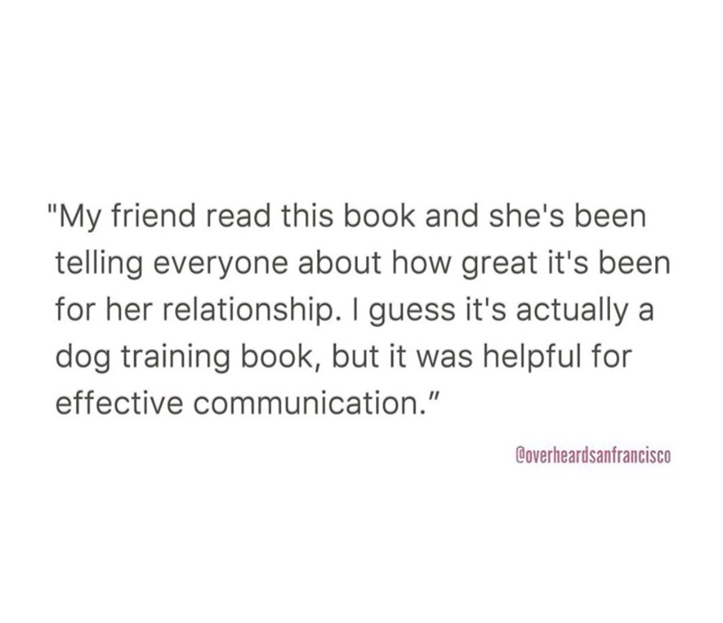 """Text - """"My friend read this book and she's been telling everyone about how great it's been for her relationship. I guess it's actually a dog training book, but it was helpful for effective communication."""" Coverheardsanfrancisco"""