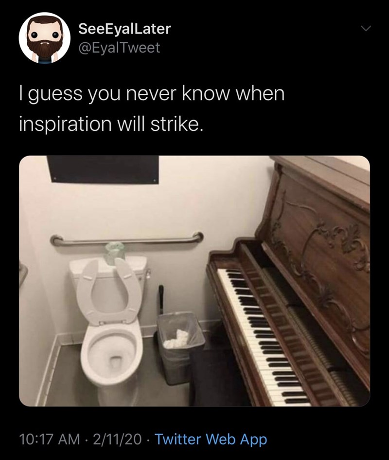 Piano - SeeEyalLater @EyalTweet | guess you never know when inspiration will strike. 10:17 AM · 2/11/20 · Twitter Web App