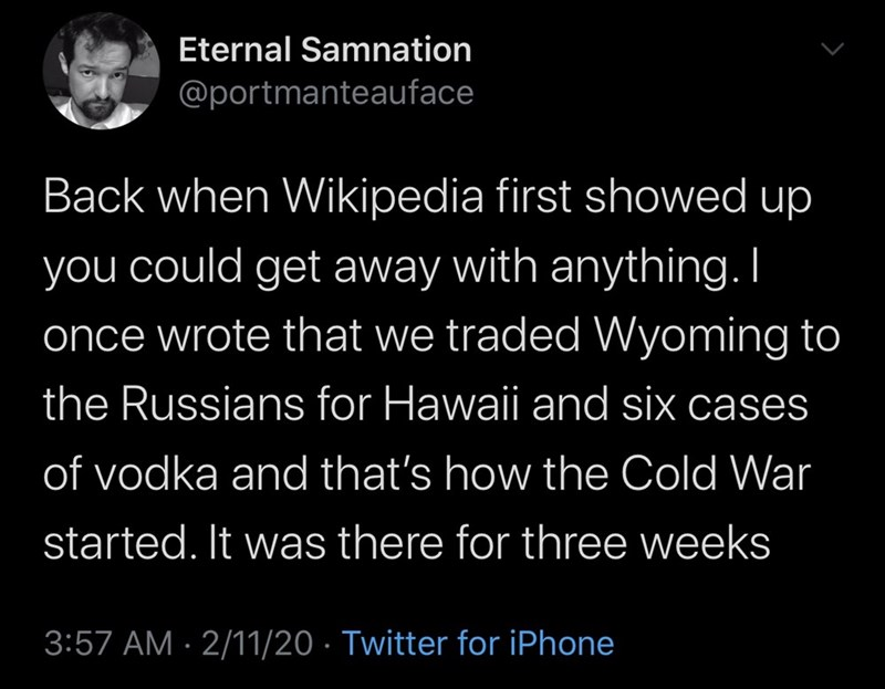 Text - Eternal Samnation @portmanteauface Back when Wikipedia first showed up could get away with anything. I you once wrote that we traded Wyoming to the Russians for Hawaii and six cases of vodka and that's how the Cold War started. It was there for three weeks 3:57 AM · 2/11/20 · Twitter for iPhone