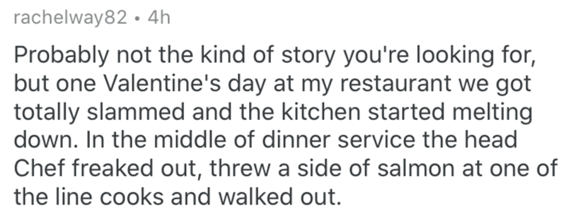Text - rachelway82 • 4h Probably not the kind of story you're looking for, but one Valentine's day at my restaurant we got totally slammed and the kitchen started melting down. In the middle of dinner service the head Chef freaked out, threw a side of salmon at one of the line cooks and walked out.