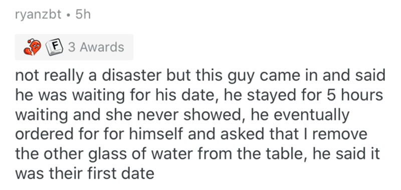 Text - ryanzbt • 5h F 3 Awards not really a disaster but this guy came in and said he was waiting for his date, he stayed for 5 hours waiting and she never showed, he eventually ordered for for himself and asked that I remove the other glass of water from the table, he said it was their first date