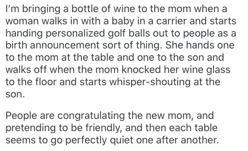 Text - I'm bringing a bottle of wine to the mom when a woman walks in with a baby in a carrier and starts handing personalized golf balls out to people as a birth announcement sort of thing. She hands one to the mom at the table and one to the son and walks off when the mom knocked her wine glass to the floor and starts whisper-shouting at the son. People are congratulating the new mom, and pretending to be friendly, and then each table seems to go perfectly quiet one after another.