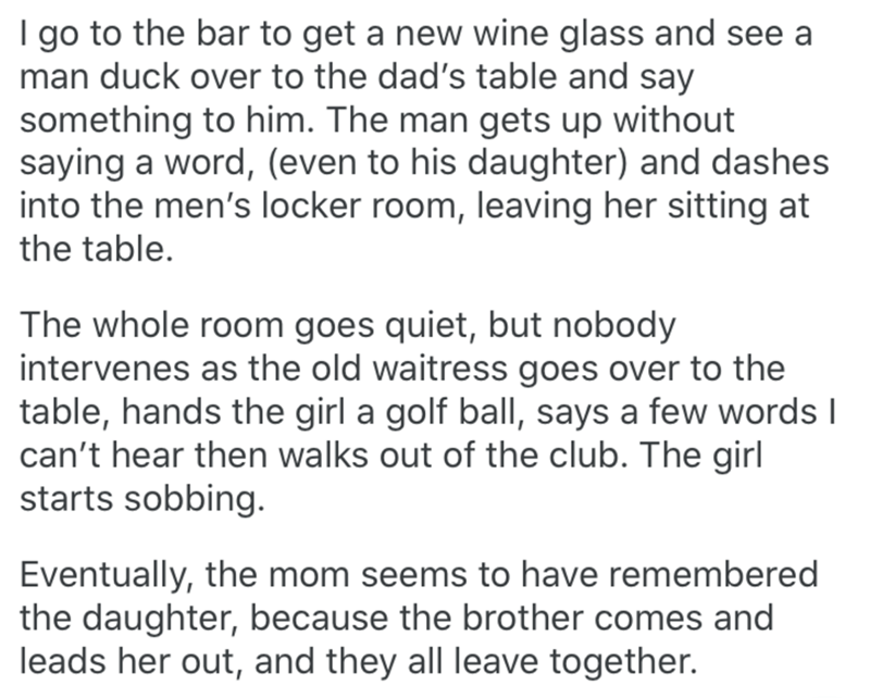 Text - I go to the bar to get a new wine glass and see a man duck over to the dad's table and say something to him. The man gets up without saying a word, (even to his daughter) and dashes into the men's locker room, leaving her sitting at the table. The whole room goes quiet, but nobody intervenes as the old waitress goes over to the table, hands the girl a golf ball, says a few words I can't hear then walks out of the club. The girl starts sobbing. Eventually, the mom seems to have remembered