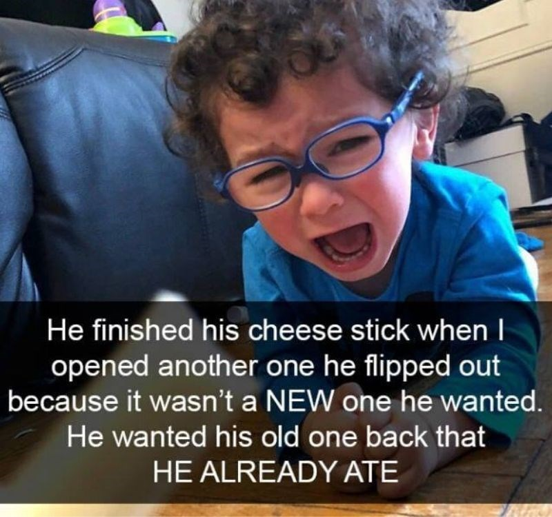 People - He finished his cheese stick when I opened another one he flipped out because it wasn't a NEW one he wanted. He wanted his old one back that HE ALREADY ATE