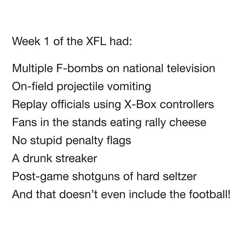 Text - Week 1 of the XFL had: Multiple F-bombs on national television On-field projectile vomiting Replay officials using X-Box controllers Fans in the stands eating rally cheese No stupid penalty flags A drunk streaker Post-game shotguns of hard seltzer And that doesn't even include the football!