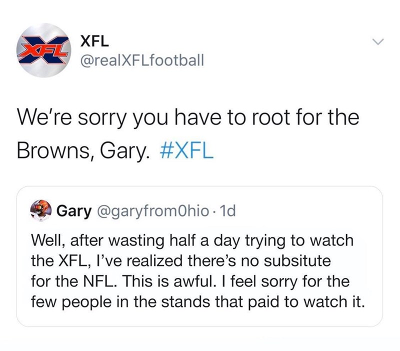 Text - XFL XFL @realXFLfootball We're sorry you have to root for the Browns, Gary. #XFL Gary @garyfromOhio · 1d Well, after wasting half a day trying to watch the XFL, I've realized there's no subsitute for the NFL. This is awful. I feel sorry for the few people in the stands that paid to watch it.
