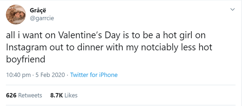 Text - Gråçë @garrcie all i want on Valentine's Day is to be a hot girl on Instagram out to dinner with my notciably less hot boyfriend 10:40 pm · 5 Feb 2020 · Twitter for iPhone 626 Retweets 8.7K Likes