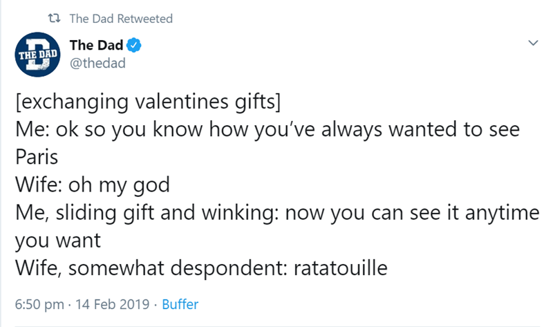 Text - 12 The Dad Retweeted The Dad THE DAD @thedad [exchanging valentines gifts] Me: ok so you know how you've always wanted to see Paris Wife: oh my god Me, sliding gift and winking: now you can see it anytime you want Wife, somewhat despondent: ratatouille 6:50 pm · 14 Feb 2019 · Buffer