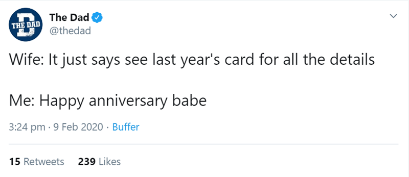 Text - The Dad THE DAD @thedad Wife: It just says see last year's card for all the details Me: Happy anniversary babe 3:24 pm · 9 Feb 2020 · Buffer 239 Likes 15 Retweets