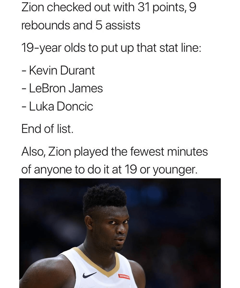 Text - Zion checked out with 31 points, 9 rebounds and 5 assists 19-year olds to put up that stat line: - Kevin Durant - LeBron James - Luka Doncic End of list. Also, Zion played the fewest minutes of anyone to do it at 19 or younger. ZAIAR