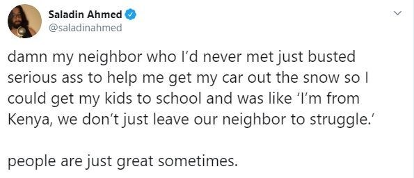 Text - Saladin Ahmed @saladinahmed damn my neighbor who l'd never met just busted serious ass to help me get my car out the snow so I could get my kids to school and was like I'm from Kenya, we don't just leave our neighbor to struggle.' people are just great sometimes.