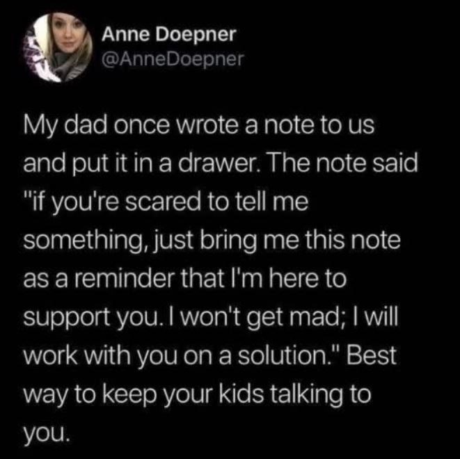 """Text - Anne Doepner @AnneDoepner My dad once wrote a note to us and put it in a drawer. The note said """"if you're scared to tell me something, just bring me this note as a reminder that I'm here to support you. I won't get mad; I will work with you on a solution."""" Best way to keep your kids talking to you."""