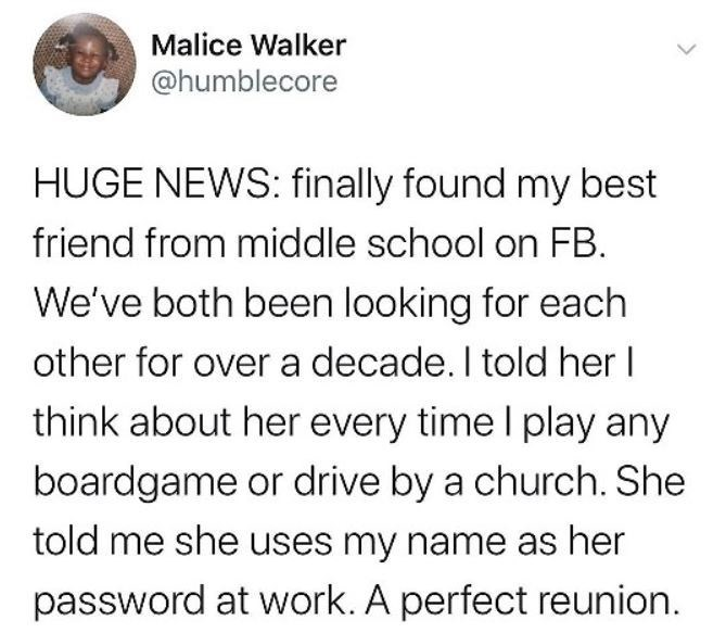 Text - Malice Walker @humblecore HUGE NEWS: finally found my best friend from middle school on FB. We've both been looking for each other for over a decade. I told her I think about her every time I play any boardgame or drive by a church. She told me she uses my name as her password at work. A perfect reunion.