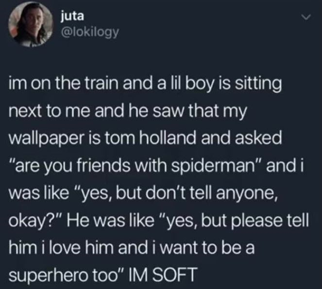 """Text - juta @lokilogy im on the train and a lil boy is sitting next to me and he saw that my wallpaper is tom holland and asked """"are you friends with spiderman"""" and i was like """"yes, but don't tell anyone, okay?"""" He was like """"yes, but please tell him i love him and i want to be a superhero too"""" IM SOFT"""