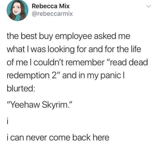 """Text - Rebecca Miх @rebeccarmix the best buy employee asked me what I was looking for and for the life of mel couldn't remember """"read dead redemption 2"""" and in my panic I blurted: """"Yeehaw Skyrim."""" i i can never come back here"""
