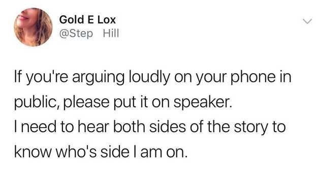 Text - Gold E Lox @Step Hill If you're arguing loudly on your phone in public, please put it on speaker. I need to hear both sides of the story to know who's side I am on.