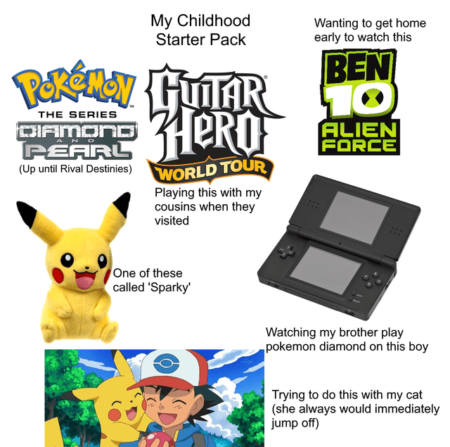 Technology - My Childhood Starter Pack Wanting to get home early to watch this BEN GUTAR HERO THE SERIES ALIEN FORCE DIAMOND PEARL WORLD TOUR (Up until Rival Destinies) Playing this with my cousins when they visited One of these called 'Sparky' Watching my brother play pokemon diamond on this boy Trying to do this with my cat (she always would immediately jump off)