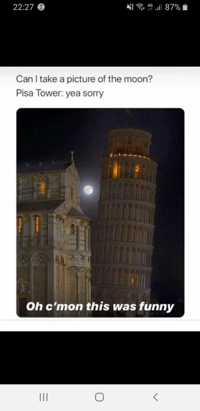 Landmark - i ll 87% 22:27 9 Can I take a picture of the moon? Pisa Tower: yea sorry Oh c'mon this was funny II