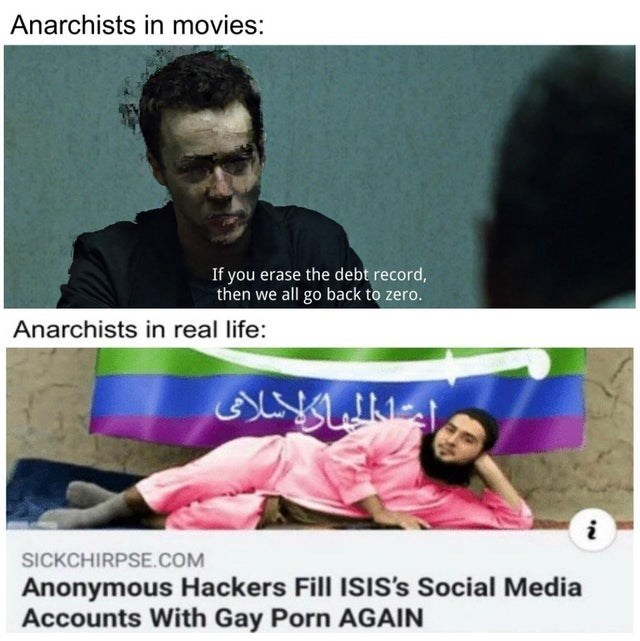 Text - Anarchists in movies: If you erase the debt record, then we all go back to zero. Anarchists in real life: SICKCHIRPSE.COM Anonymous Hackers Fill ISIS's Social Media Accounts With Gay Porn AGAIN
