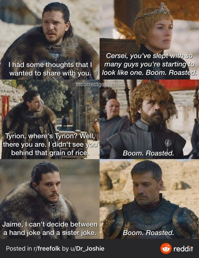 Movie - Cersei, you've slept with so many guys you're starting to look like one. Boom. Roasted. I had some thoughts that I wanted to share with you. incorrectgotquotes Tyrion, where's Tyrion? Well, there you are. I didn't see you behind that grain of rice. Boom. Roasted. Jaime, I can't decide between a hand joke and a sister joke. Boom. Roasted. Posted in r/freefolk by u/Dr_Joshie Oreddit