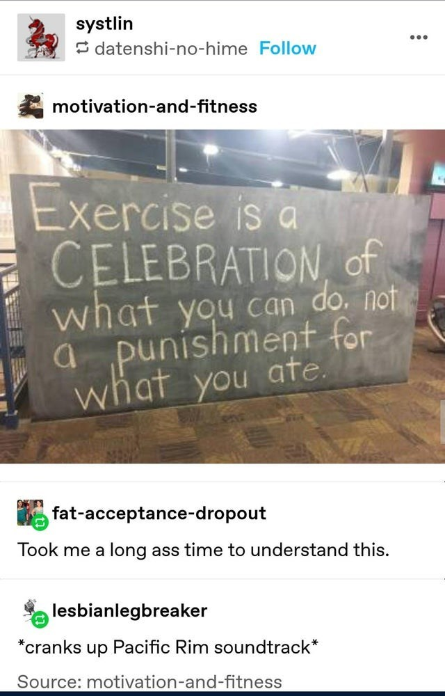 Text - systlin E datenshi-no-hime Follow motivation-and-fitness Exercise is a CELEBRATION of what you can do. not a punishment for what you ate. fat-acceptance-dropout Took me a long ass time to understand this. lesbianlegbreaker Pacific Rim soundtrack* *cranks up Source: motivation-and-fitness