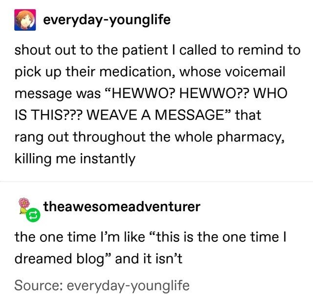 """Text - everyday-younglife shout out to the patient I called to remind to pick up their medication, whose voicemail message was """"HEWWO? HEWWO?? WHO IS THIS??? WEAVE A MESSAGE"""" that rang out throughout the whole pharmacy, killing me instantly theawesomeadventurer the one time l'm like """"this is the one time I dreamed blog"""" and it isn't Source: everyday-younglife"""