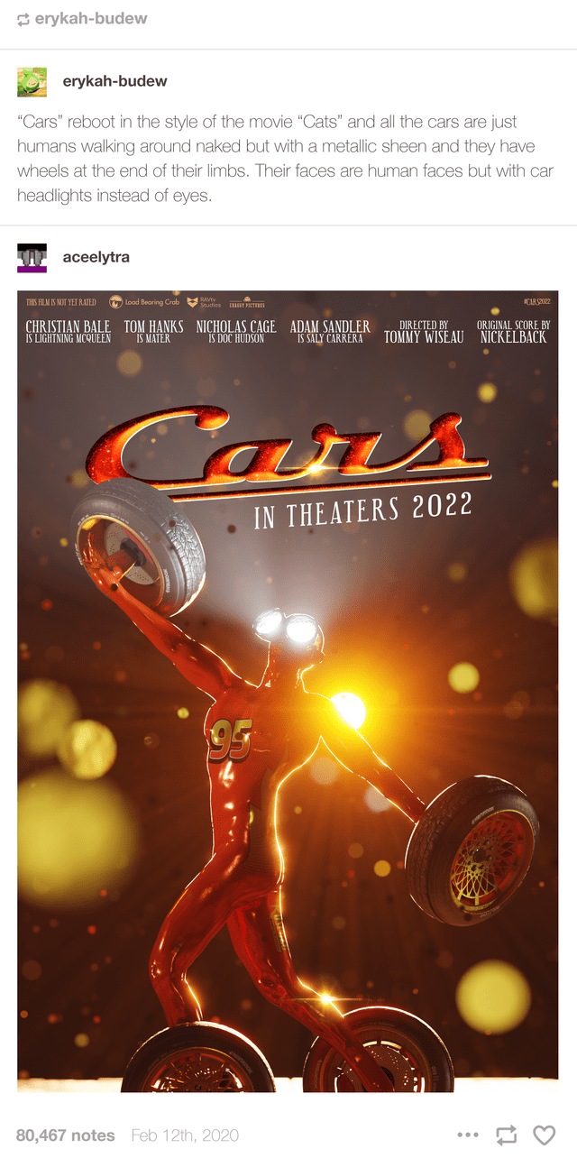 """Poster - 3 erykah-budew erykah-budew """"Cars"""" reboot in the style of the movie """"Cats"""" and all the cars are just humans walking around naked but with a metallic sheen and they have wheels at the end of their limbs. Their faces are human faces but with car headlights instead of eyes. aceelytra AVIV Studios THIS FILM IS NOT YET RATED Load Bearing Crob CARS2 T PETIRES CHRISTIAN BALE IS LIGHTNING MCQUEEN NICHOLAS CAGE ADAM SANDLER IS DOC HUDSON DIRECTED BY TOMMY WISEAU TOM HANKS IS MATER ORIGINAL SCORE"""