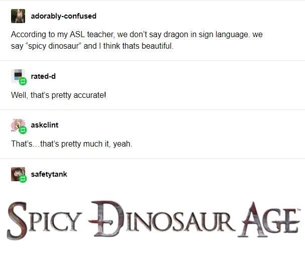 """Text - adorably-confused According to my ASL teacher, we don't say dragon in sign language. we say """"spicy dinosaur"""" and I think thats beautiful. rated-d Well, that's pretty accurate! askclint That's.that's pretty much it, yeah. safetytank SPICY ĐINOSAUR AGE"""