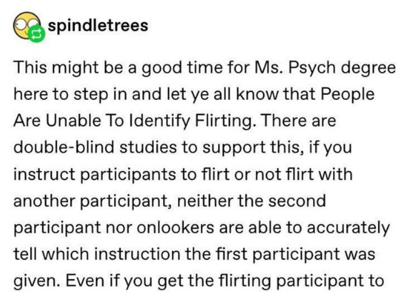 Text - spindletrees This might be a good time for Ms. Psych degree here to step in and let ye all know that People Are Unable To Identify Flirting. There are double-blind studies to support this, if you instruct participants to flirt or not flirt with another participant, neither the second participant nor onlookers are able to accurately tell which instruction the first participant was given. Even if you get the flirting participant to