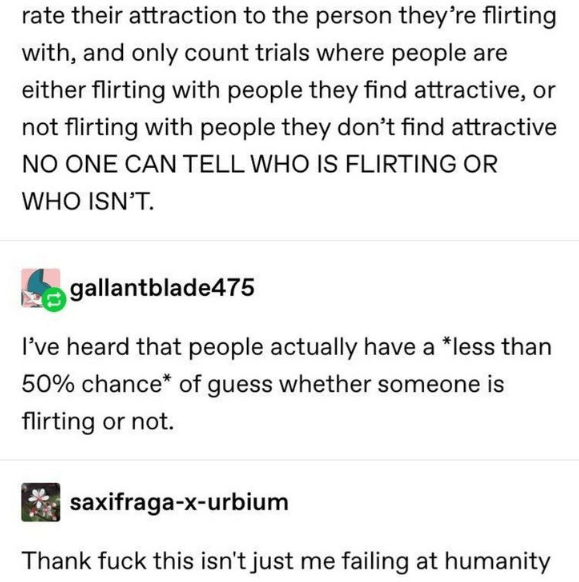 Text - rate their attraction to the person they're flirting with, and only count trials where people are either flirting with people they find attractive, or not flirting with people they don't find attractive NO ONE CAN TELL WHO IS FLIRTING OR WHO ISN'T. gallantblade475 I've heard that people actually have a *less than 50% chance* of guess whether someone is flirting or not. saxifraga-x-urbium Thank fuck this isn't just me failing at humanity