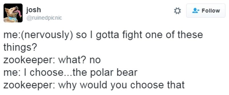 Text - josh @ruinedpicnic Follow me:(nervously) so I gotta fight one of these things? zookeeper: what? no me: I choose...the polar bear zookeeper: why would you choose that