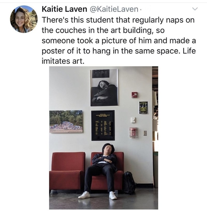 Text - Kaitie Laven @KaitieLaven · There's this student that regularly naps on the couches in the art building, so someone took a picture of him and made a poster of it to hang in the same space. Life imitates art.