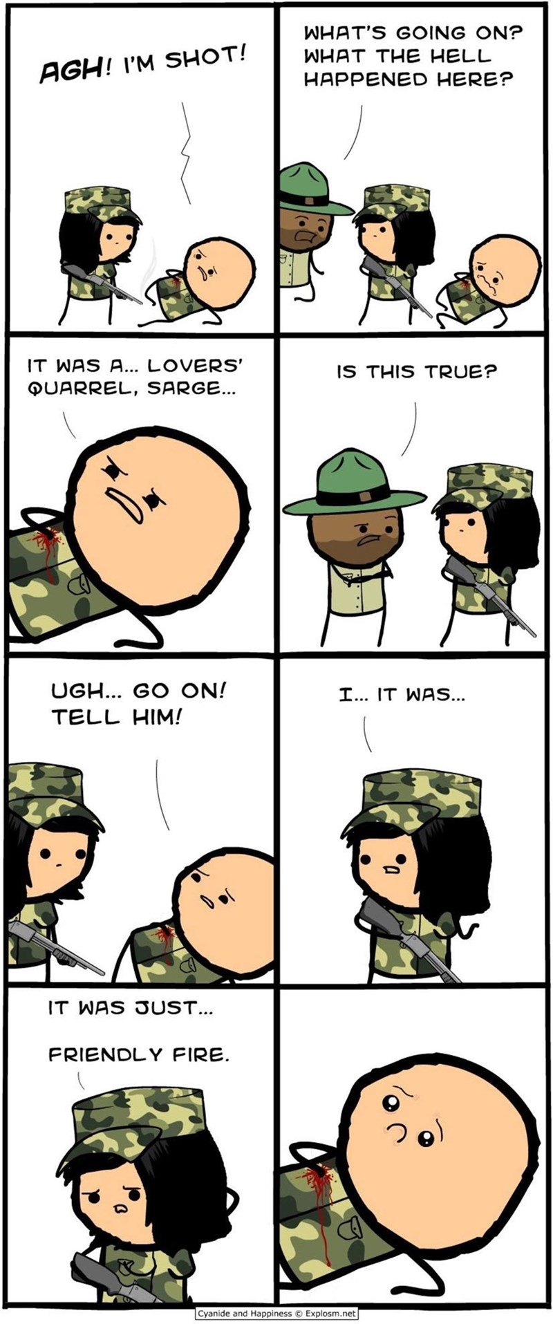 Cartoon - WHAT'S GOING ON? WHAT THE HELL AGH! I'M SHOT! HAPPENED HERE? IT WAS A... LOVERS' QUARREL, SARGE... IS THIS TRUE? UGH... GO ON! I... IT WAS... TELL HIM! IT WAS JUST... FRIENDLY FIRE. Cyanide and Happiness Explosm.net