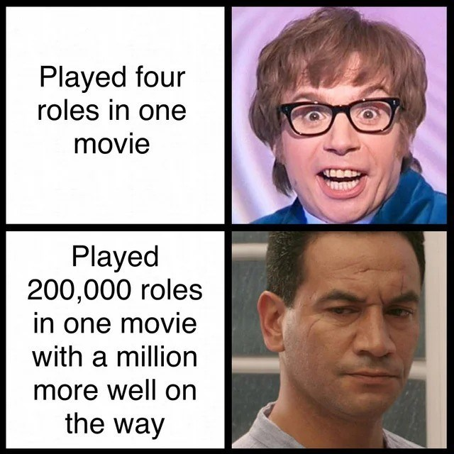 Face - Played four roles in one movie Played 200,000 roles in one movie with a million more well on the way