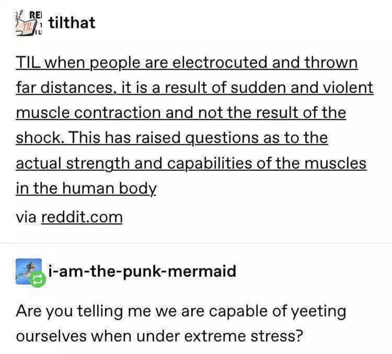 Text - REI A tilthat лu TIL when people are electrocuted and thrown far distances, it is a result of sudden and violent muscle contraction and not the result of the shock. This has raised questions as to the actual strength and capabilities of the muscles in the human body via reddit.com i-am-the-punk-mermaid Are you telling me we are capable of yeeting ourselves when under extreme stress?