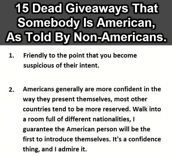 Text - 15 Dead Giveaways That Somebody Is American, As Told By Non-Americans. Friendly to the point that you become suspicious of their intent. Americans generally are more confident in the 2. way they present themselves, most other countries tend to be more reserved. Walk into a room full of different nationalities, I guarantee the American person will be the first to introduce themselves. It's a confidence thing, and I admire it.