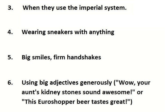 """Text - When they use the imperial system. Wearing sneakers with anything 4. 5. Big smiles, firm handshakes Using big adjectives generously (""""Wow, your 6. aunt's kidney stones sound awesome!"""" or """"This Euroshopper beer tastes great!"""") 3."""