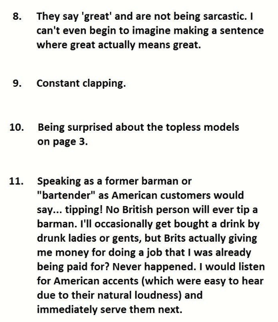 """Text - They say 'great' and are not being sarcastic. I can't even begin to imagine making a sentence where great actually means great. 8. 9. Constant clapping. Being surprised about the topless models 10. on page 3. Speaking as a former barman or 11. """"bartender"""" as American customers would say... tipping! No British person will ever tip a barman. I'll occasionally get bought a drink by drunk ladies or gents, but Brits actually giving me money for doing a job that I was already being paid for? Ne"""