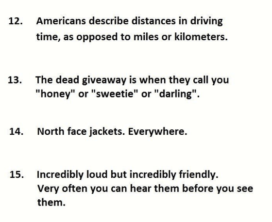"""Text - Americans describe distances in driving time, as opposed to miles or kilometers. The dead giveaway is when they call you """"honey"""" or """"sweetie"""" or """"darling"""". 13. North face jackets. Everywhere. 14. Incredibly loud but incredibly friendly. Very often you can hear them before you see 15. them."""