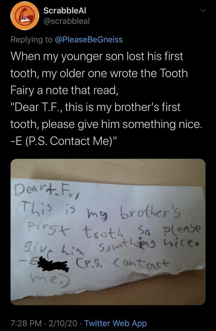 """Text - ScrabbleAl @scrabbleal Replying to @PleaseBeGneiss When my younger son lost his first tooth, my older one wrote the Tooth Fairy a note that read, """"Dear T.F., this is my brother's first tooth, please give him something nice. -E (P.S. Contact Me)"""" Deart Fir This is First tooth So please give him my brother's Somthang hiceo CP.S. Contact me 7:28 PM · 2/10/20 · Twitter Web App"""