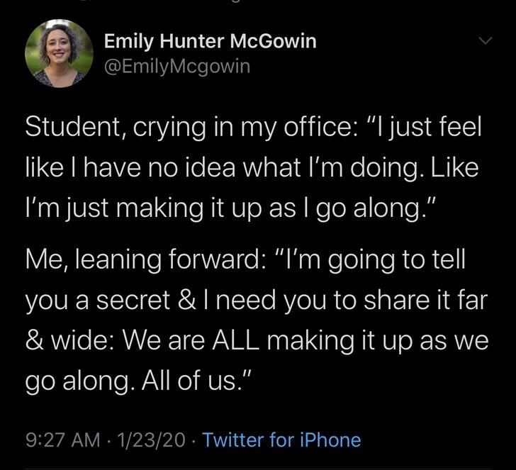 """Text - Emily Hunter McGowin @EmilyMcgowin Student, crying in my office: """"I just feel like I have no idea what I'm doing. Like I'm just making it up as I go along."""" Me, leaning forward: """"I'm going to tell you a secret &I need you to share it far & wide: We are ALL making it up as we go along. All of us."""" 9:27 AM - 1/23/20 · Twitter for iPhone"""