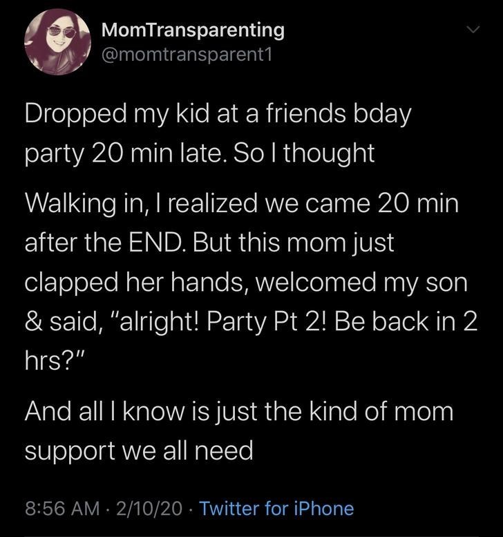 """Text - MomTransparenting @momtransparent1 Dropped my kid at a friends bday party 20 min late. Sol thought Walking in, I realized we came 20 min after the END. But this mom just clapped her hands, welcomed my son & said, """"alright! Party Pt 2! Be back in 2 hrs?"""" And all I knoww is just the kind of mom support we all need 8:56 AM · 2/10/20 · Twitter for iPhone"""