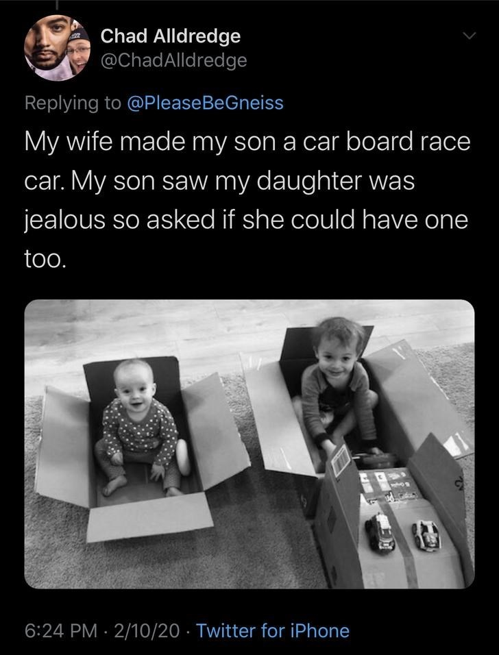 Text - Chad Alldredge @ChadAlldredge Replying to @PleaseBeGneiss My wife made my son a car board race car. My son saw my daughter was jealous so asked if she could have one too. 6:24 PM · 2/10/20 · Twitter for iPhone