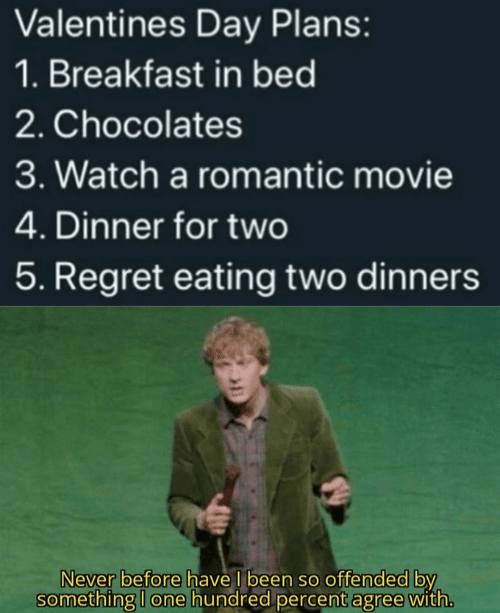 Text - Valentines Day Plans: 1. Breakfast in bed 2. Chocolates 3. Watch a romantic movie 4. Dinner for two 5. Regret eating two dinners Never before have I been so offended by something I one hundred percent agree with.