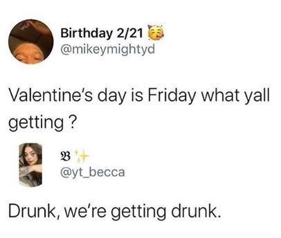 Text - Birthday 2/21 @mikeymightyd Valentine's day is Friday what yall getting ? @yt_becca Drunk, we're getting drunk.