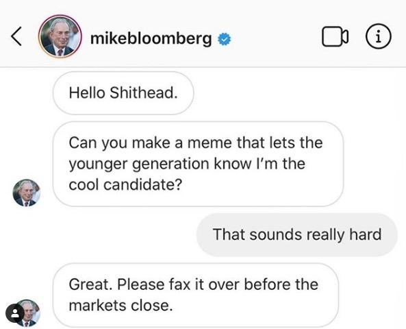 Text - mikebloomberg Hello Shithead. Can you make a meme that lets the younger generation know I'm the cool candidate? That sounds really hard Great. Please fax it over before the markets close.