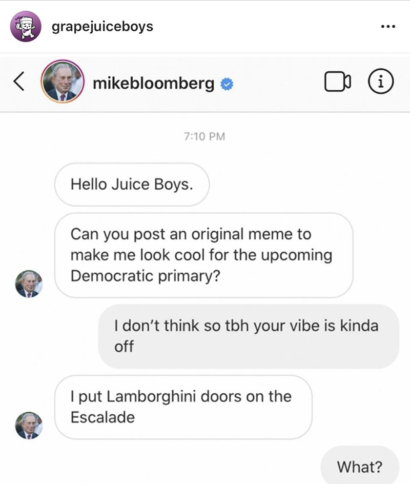 Text - grapejuiceboys i mikebloomberg o 7:10 PM Hello Juice Boys. Can you post an original meme to make me look cool for the upcoming Democratic primary? I don't think so tbh your vibe is kinda off I put Lamborghini doors on the Escalade What?