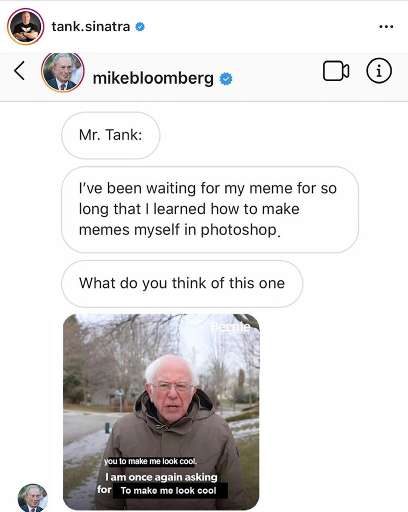 Text - tank.sinatra mikebloomberg Mr. Tank: I've been waiting for my meme for so long that I learned how to make memes myself in photoshop. What do you think of this one Bernie you to make me look cool. Iam once again asking for To make me look cool