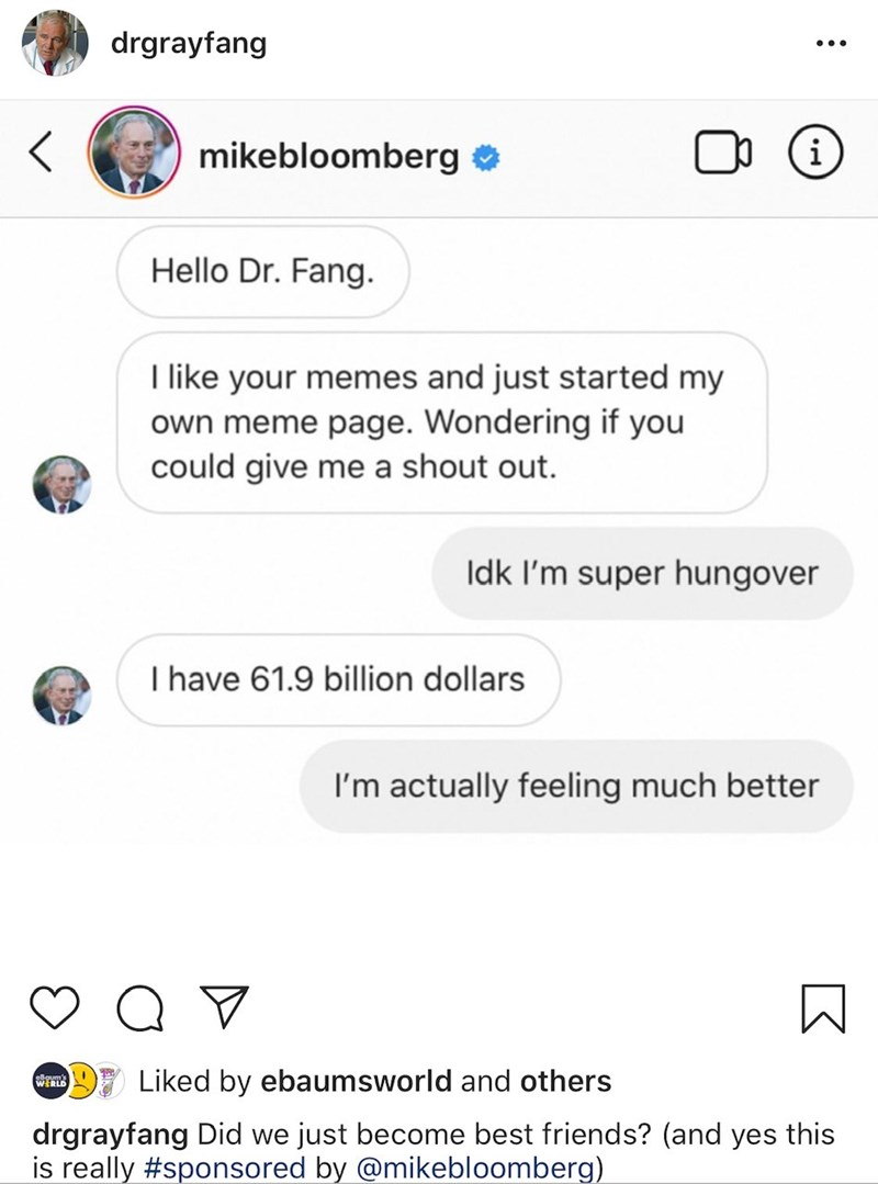 Text - drgrayfang i mikebloomberg o Hello Dr. Fang. I like your memes and just started my own meme page. Wondering if you could give me a shout out. Idk I'm super hungover I have 61.9 billion dollars I'm actually feeling much better Liked by ebaumsworld and others drgrayfang Did we just become best friends? (and yes this is really #sponsored by @mikebloomberg)