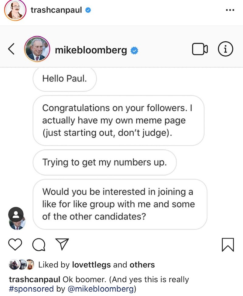 Text - trashcanpaul i mikebloomberg Hello Paul. Congratulations on your followers. I actually have my own meme page (just starting out, don't judge). Trying to get my numbers up. Would you be interested in joining a like for like group with me and some of the other candidates? Liked by lovettlegs and others trashcanpaul Ok boomer. (And yes this is really #sponsored by @mikebloomberg)